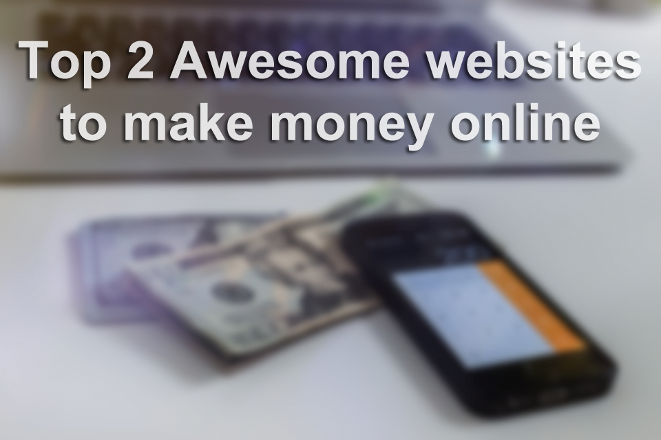 Top 2 Awesome websites to make money online