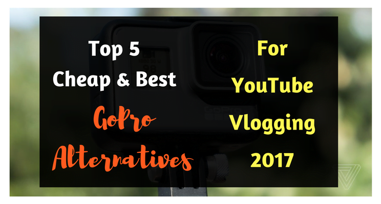 Cheap & Best GoPro Alternatives For YouTube Vlogging 2017