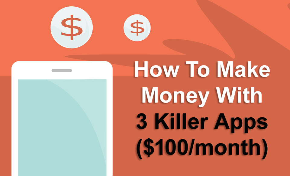 How To Make Money With 3 Killer Apps ($100/month)
