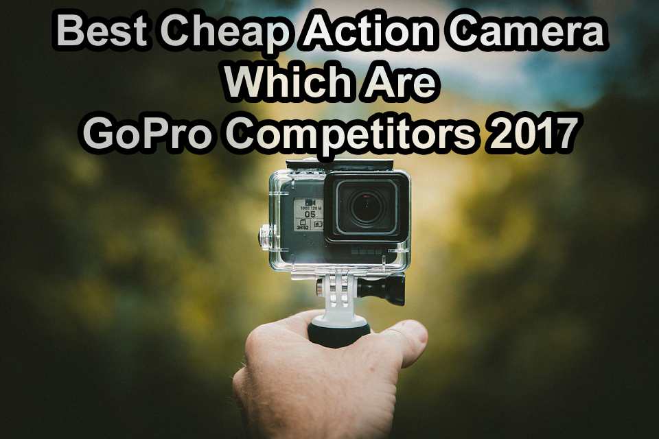 Best Cheap Action Camera Which Are GoPro Competitors 2017