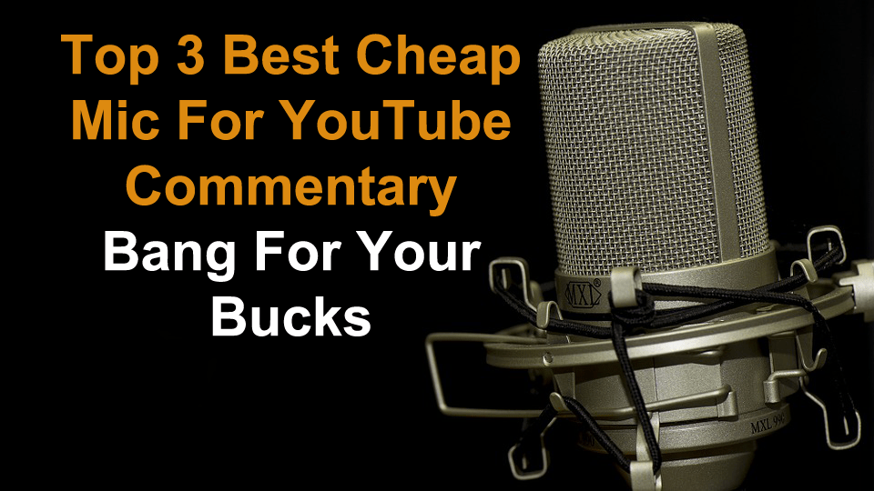 Top 3 Best Cheap Mic For YouTube Commentary - Bang For Your Bucks